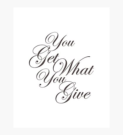 You Get What Your Give Photographic Print