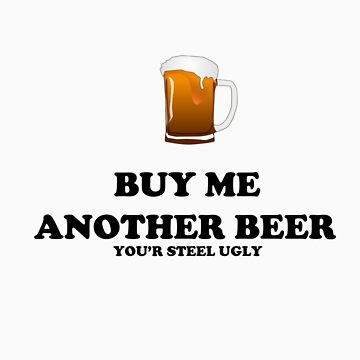 BUY ME ANOTHER DRINK YOU'r STEEL UGLY by Jaacky