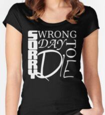 Sorry, Wrong Day to Die V2 Women's Fitted Scoop T-Shirt