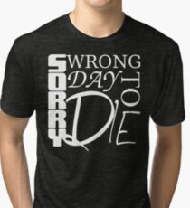 Sorry, Wrong Day to Die V2 Tri-blend T-Shirt