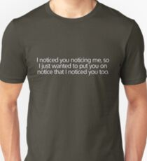 I noticed you noticing me... T-Shirt