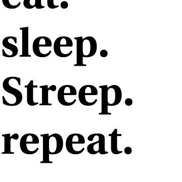Eat. Sleep. Streep. Repeat. by jenniferlothian