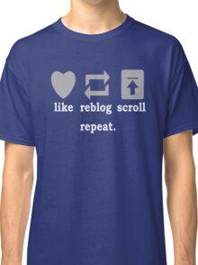 Like, Reblog, Scroll, Repeat. Classic T-Shirt
