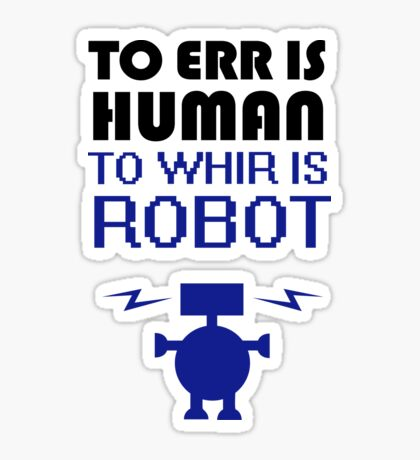 To Err Is Human, To Whir Is Robot Sticker