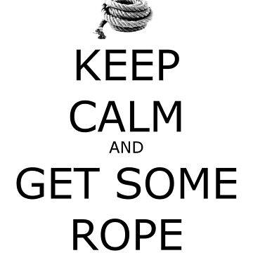 Keep Calm and Get Some Rope by geekgirl93