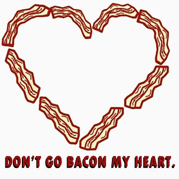 Don't Go BACON my heart. by jjdesigns
