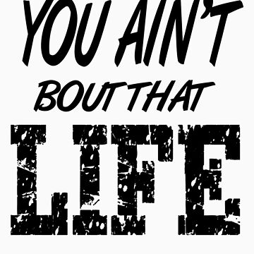 You Ain't Bout That Life by PAGraphics
