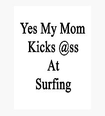 Yes My Mom Kicks Ass At Surfing Photographic Print