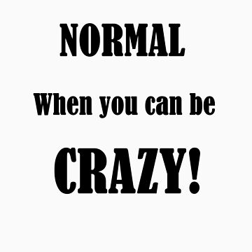 Why be normal when you can be CRAZY?! by FrogGirl
