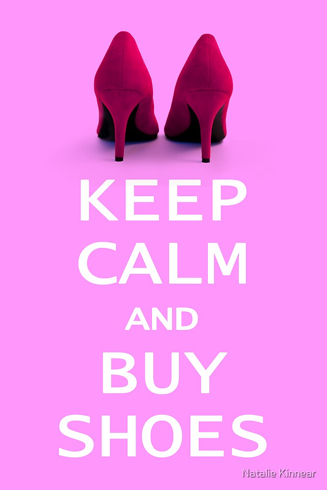 Keep Calm and Buy Shoes by Natalie Kinnear