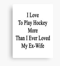 I Love To Play Hockey More Than I Ever Loved My Ex-Wife Canvas Print