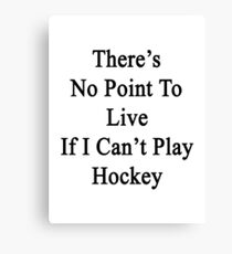 There's No Point To Live If I Can't Play Hockey Canvas Print