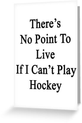There's No Point To Live If I Can't Play Hockey by supernova23