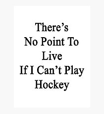 There's No Point To Live If I Can't Play Hockey Photographic Print