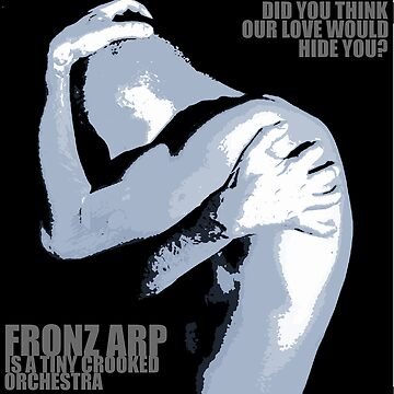 Fronz Arp - Did You Think Our Love Would Hide You by fronzarp