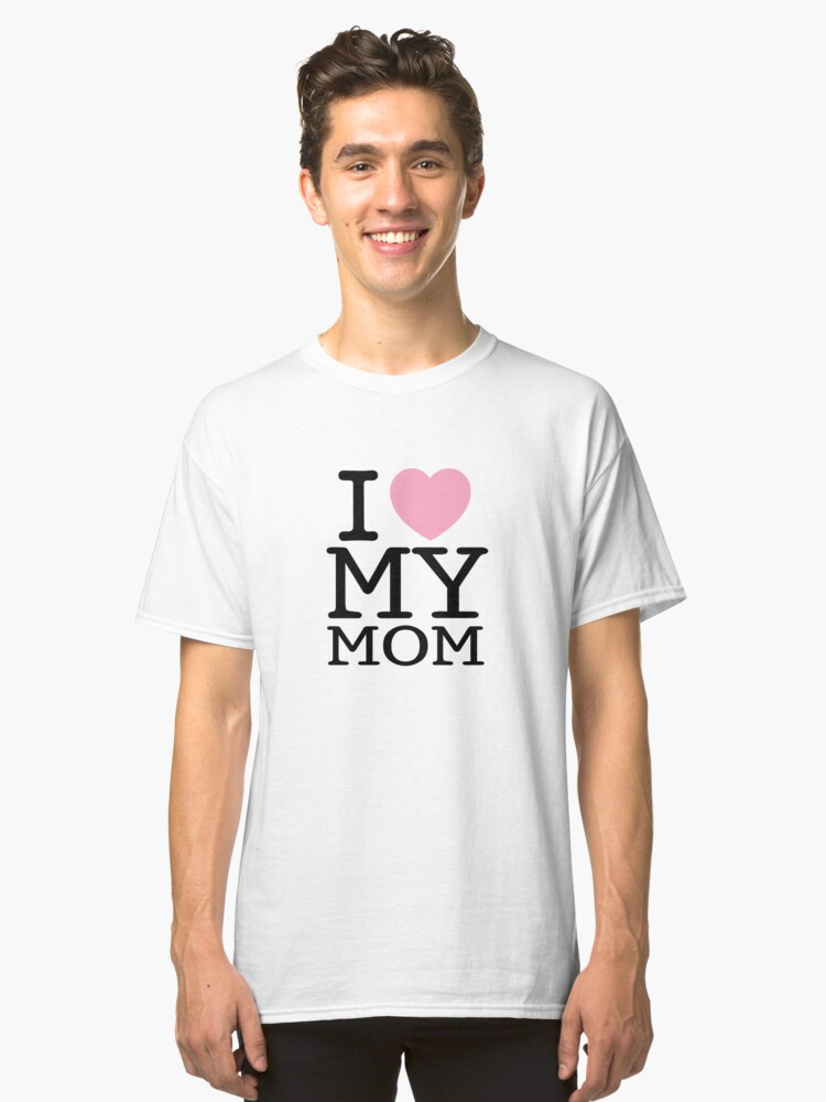 I Love My Mom ( Clothing & Sticker ) Classic T-Shirt Front