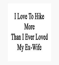 I Love To Hike More Than I Ever Loved My Ex-Wife  Photographic Print