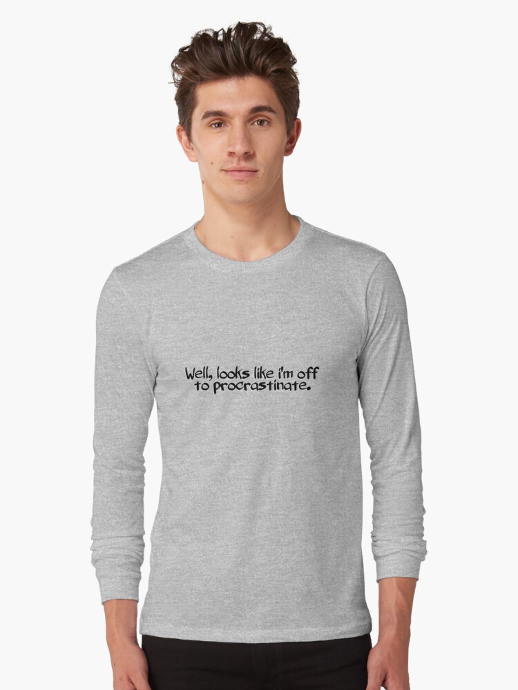 Well, looks like i'm off to procrastinate. Long Sleeve T-Shirt Front