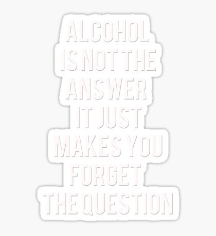 Alcohol is not the answer Sticker