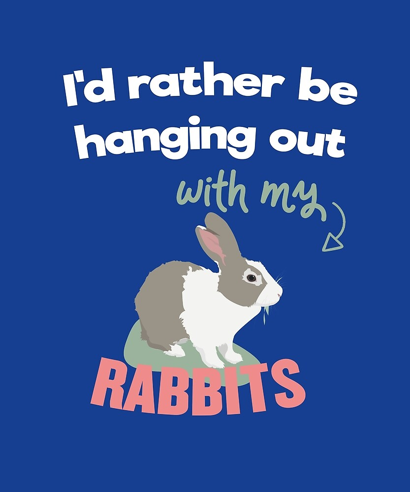 I'd Rather Be Hanging Out With My Rabbits by huxdesigns