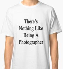 There's Nothing Like Being A Photographer Classic T-Shirt