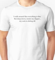 i walk around like everything is fine. but deep down, inside my slipper...my sock is sliding off. Unisex T-Shirt