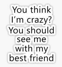 You think I'm crazy? You should see me with my best friend Sticker