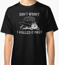 Don't Worry I Hugged It First Classic T-Shirt
