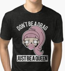 Don't be a Drag, Just be a Queen Tri-blend T-Shirt