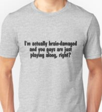 I'm actually brain-damaged and you guys are just playing along, right? T-Shirt