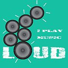 I Play Music Loud by sriarts