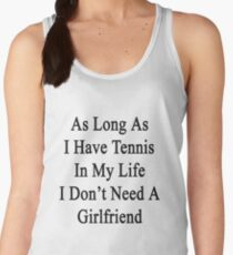 As Long As I Have Tennis In My Life I Don't Need A Girlfriend Women's Tank Top