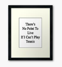 There's No Point To Live If I Can't Play Tennis Framed Print