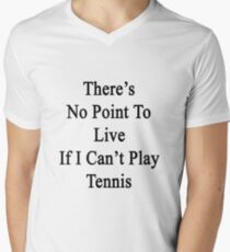 There's No Point To Live If I Can't Play Tennis Men's V-Neck T-Shirt