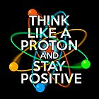Think like a proton and stay positive by theimagezone