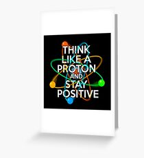 Think like a proton and stay positive Greeting Card