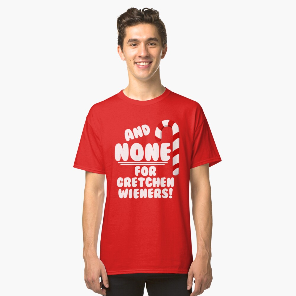 And NONE For Gretchen Wieners! - Mean Girls Christmas Classic T-Shirt Front