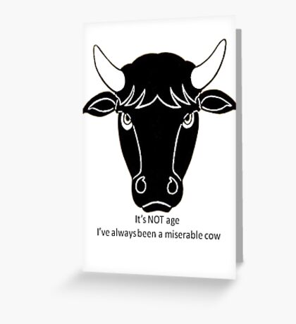 It's Not Age: I've Always Been A Miserable Cow Greeting Card