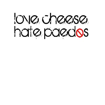 Love Cheese, Hate Paedos by geandonion