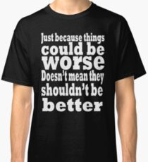 just because things could be worse doesn't mean they shouldn't be better  2 Classic T-Shirt