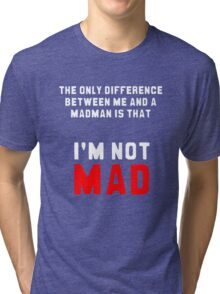 """""""The only difference between me and a madman is that I'm not mad."""" Tri-blend T-Shirt"""