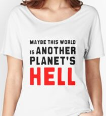 Maybe this world is another planet's hell. Women's Relaxed Fit T-Shirt
