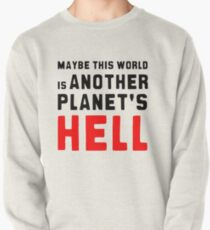 Maybe this world is another planet's hell. Pullover