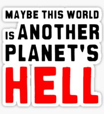 Maybe this world is another planet's hell. Sticker