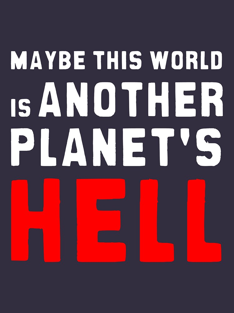 Maybe this world is another planet's hell. by lrenato