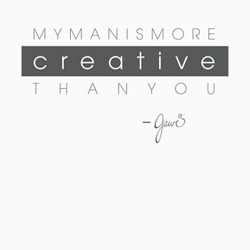 My man is more creative than you. by jawidesign