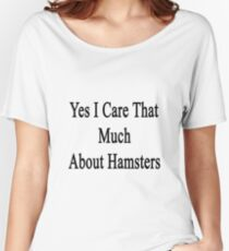 Yes I Care That Much About Hamsters Women's Relaxed Fit T-Shirt