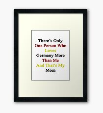 There's Only One Person Who Loves Germany More Than Me And That's My Mom  Framed Print