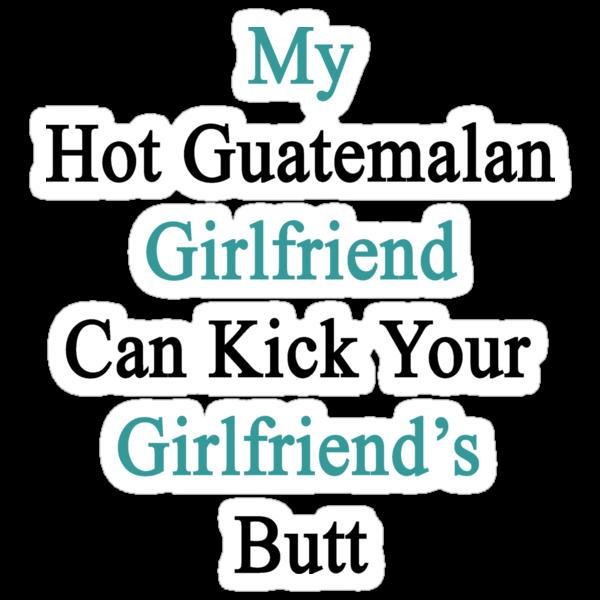 My Hot Guatemalan Girlfriend Can Kick Your Girlfriend's Butt by supernova23