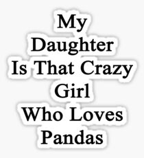 My Daughter Is That Crazy Girl Who Loves Pandas Sticker
